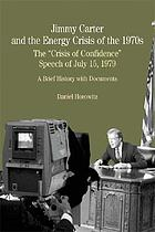 Jimmy Carter and the energy crisis of the 1970s : the &quot;Crisis of confidence&quot; speech of July 15, 1979 : a brief history with documents