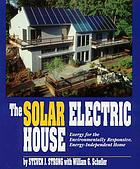 The solar electric house : energy for the environmentally-responsive, energy-independent home