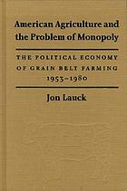 American agriculture and the problem of monopoly : the political economy of grain belt farming, 1953-1980