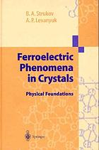Ferroelectric phenomena in crystals : physical foundationsFerroelectric phenomena in crystals : physical foundations ; with 14 tables
