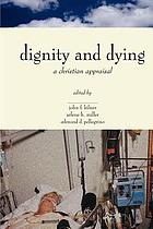 The Center for Bioethics and Human Dignity presents Dignity and dying : a Christian appraisal
