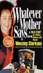 Whatever mother says-- : an incredible true story of death and destruction inside one ordinary family