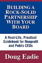 Building a rock-solid partnership with your board : a real-life, practical guidebook for nonprofit and public CEOs