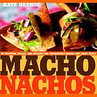 Macho nachos : 50 toppings, salsas, and spreads for irresistible snacks and light meals