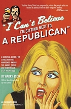 I can't believe I'm sitting next to a Republican : a survival guide for conservatives marooned among the angry, smug, and terminally self-righteous
