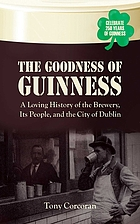 The goodness of Guinness : a loving history of the brewery, its people and the city of Dublin