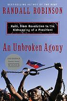 An unbroken agony : Haiti, from revolution to the kidnapping of a president
