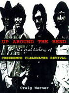 Up around the bend : the oral history of Creedence Clearwater Revival