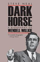 Dark horse : a biography of Wendell Willkie