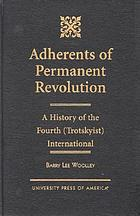 Adherents of permanent revolution : a history of the Fourth (Trotskyist) International