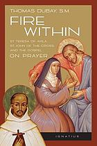 Fire within : St. Teresa of Avila, St. John of the Cross, and the Gospel, on prayer