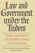 Law and government under the Tudors : essays presented to Sir Geoffrey Elton, Regius Professor of Modern History in the University of Cambridge, on the occasion of his retirement
