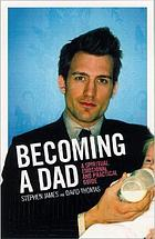 Becoming a dad : a spiritual, emotional and practical guide