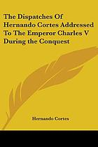 The despatches of Hernando Cortés : the conqueror of Mexico, addressed to the emperor Charles V, written during the conquest, and containing a narrative of its events