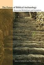 The future of biblical archaeology : reassessing methodologies and assumptions : the proceedings of a symposium, August 12-14, 2001 at Trinity International University
