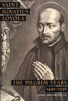 Saint Ignatius Loyola; the pilgrim years 1491-1538