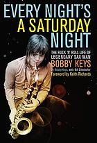 Every night's a Saturday night : the rock 'n' roll life of legendary sax man Bobby Keys