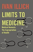 Limits to medicine : medical nemesis, the expropriation of health