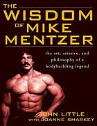 The wisdom of Mike Mentzer : the art, science and philosophy of bodybuilding legend