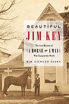 Beautiful Jim Key : the lost history of a horse and a man who changed the world