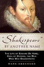 "Shakespeare"" by another name : the life of Edward de Vere, Earl of Oxford, the man who was Shakespeare"