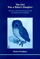 The owl was a baker's daughter : obesity, anorexia nervosa and the repressed feminine : a psychological study