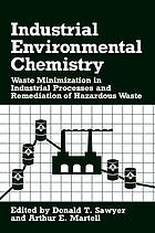 Industrial environmental chemistry : waste minimization in industrial processes and remediation of hazardous waste