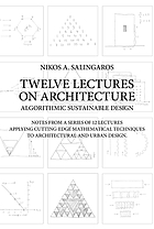 Twelve lectures on architecture : algorithmic sustainable design : notes from a series of 12 lectures applying cutting-edge mathematical techniques to architecture and urban design