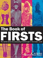 The book of firsts : the stories behind the outstanding breakthroughs of the modern world