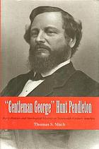 """Gentleman George"" Hunt Pendleton : party politics and ideological identity in nineteenth-century America"