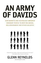 An army of Davids : how markets and technology empower ordinary people to beat big media, big government, and other Goliaths