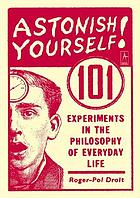 Astonish yourself : 101 experiments in the philosophy of everyday life