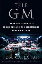 The GM : the inside story of a dream job and the nightmares that go with it