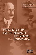Pierre S. Du Pont and the making of the modern corporation