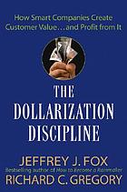 The dollarization discipline : how smart companies create customer value-- and profit from it