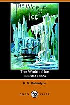 "The world of ice, or, The whaling cruise of ""The Dolphin"" : the adventures of her crew in the Polar regions"