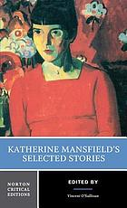 Katherine Mansfield's selected stories : the texts of the stories, Katherine Mansfield--from her letters, criticism