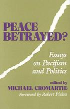 "Peace betrayed ? : essays on pacifism and politics : fifteen responses to ""Peace and revolution"" by Guenter Lewy"