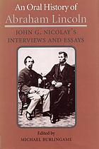 An oral history of Abraham Lincoln John G. Nicolay's interviews and essays