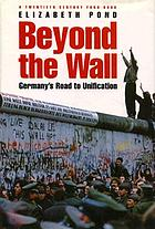 Beyond the wall : Germany's road to unification