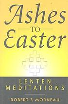 Ashes to Easter : Lenten meditations