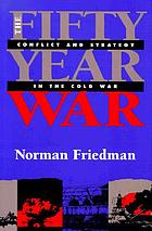 The fifty-year War : conflict and strategy in the Cold War