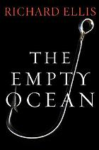 The empty ocean : plundering the world's marine life