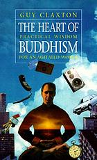 The heart of Buddhism : practical wisdom for an agitated world