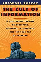 The cult of information : a neo-Luddite treatise on high tech, artificial intelligence, and the true art of thinking