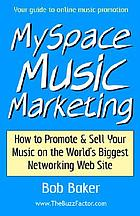 MySpace music marketing : how to promote & sell your music on the world's biggest networking web site