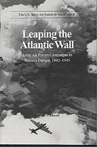The U.S. Army Air Forces in World War II : leaping the Atlantic Wall : Army Air Forces campaigns in western Europe, 1942-1945
