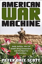American war machine : deep politics, the CIA global drug connection, and the road to Afghanistan
