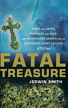 Fatal treasure : greed and death, emeralds and gold, and the obsessive search for the legendary ghost Galleon Atocha