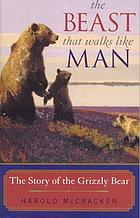 The beast that walks like man; the story of the grizzly bear